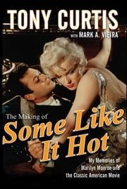 The Making of Some Like It Hot - My Memories of Marilyn Monroe and the Classic American Movie ebook by Tony Curtis,Mark A. Vieira