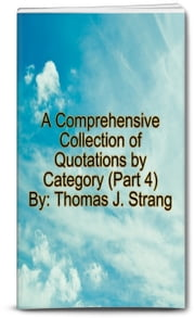 A Comprehensive Collection of Quotations by Category (Part 4) ebook by Thomas J. Strang