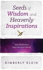 Seeds of Wisdom and Heavenly Inspirations: Daily Reflections from the Spirit World ebook by Kimberly Klein