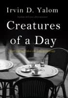 Creatures of a Day - And Other Tales of Psychotherapy ebook by Irvin D. Yalom