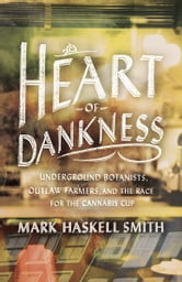 Heart of Dankness - Underground Botanists, Outlaw Farmers, and the Race for the Cannabis Cup ebook by Mark Haskell Smith