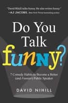 Do You Talk Funny? - 7 Comedy Habits to Become a Better (and Funnier) Public Speaker ebook by David Nihill
