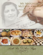 My Matchless Mother and Me - With Recipes, Music and Memories ebook by Lucille Rose D'Armi-Riggio