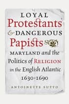 Loyal Protestants and Dangerous Papists ebook by Antoinette Sutto