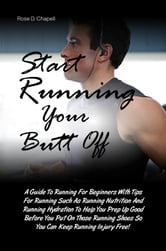 Start Running Your Butt Off - A Guide To Running For Beginners With Tips For Running Such As Running Nutrition And Running Hydration To Help You Prep Up Good Before You Put On Those Running Shoes So You Can Keep Running Injury Free! ebook by Rose D. Chapell