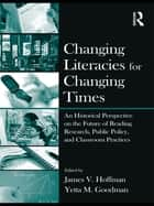 Changing Literacies for Changing Times - An Historical Perspective on the Future of Reading Research, Public Policy, and Classroom Practices ebook by James V. Hoffman, Yetta M. Goodman