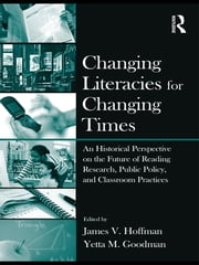 Changing Literacies for Changing Times - An Historical Perspective on the Future of Reading Research, Public Policy, and Classroom Practices ebook by James V. Hoffman,Yetta M. Goodman