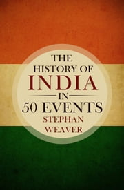 The History of India in 50 Events ebook by Stephan Weaver