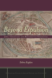 Beyond Expulsion - Jews, Christians, and Reformation Strasbourg ebook by Debra Kaplan