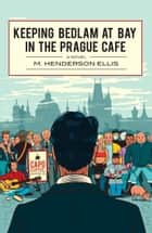 Keeping Bedlam at Bay in the Prague Cafe ebook by M. Henderson Ellis