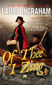 Of Thee I Zing - America's Cultural Decline from Muffin Tops to Body Shots ebook by Laura Ingraham,Raymond Arroyo