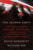 The Shadow Party - How George Soros, Hillary Clinton, and Sixties Radicals Seized Control of the Democratic Party ebook by David Horowitz
