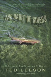Habit of Rivers - Reflections On Trout Streams And Fly Fishing ebook by Ted Leeson,John Gierach