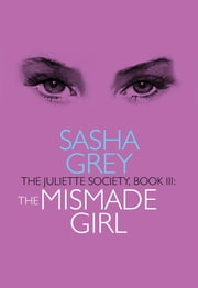 The Juliette Society, Book III: The Mismade Girl ebook by Sasha Grey
