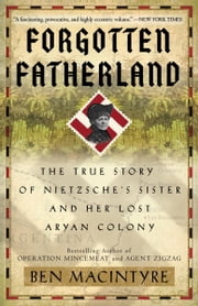 Forgotten Fatherland - The True Story of Nietzsche's Sister and Her Lost Aryan Colony ebook by Ben Macintyre