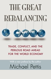 The Great Rebalancing - Trade, Conflict, and the Perilous Road Ahead for the World Economy ebook by Michael Pettis,Michael Pettis