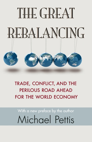 The Great Rebalancing - Trade, Conflict, and the Perilous Road Ahead for the World Economy - Updated Edition eBook by Michael Pettis,Michael Pettis