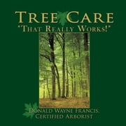 "Tree Care - ""That Really Works!"" ebook by Donald Wayne Francis"