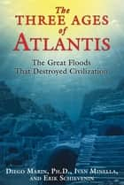The Three Ages of Atlantis - The Great Floods That Destroyed Civilization ebook by Diego Marin, Ph.D., Ivan Minella,...