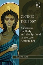 Clothed in the Body - Asceticism, the Body and the Spiritual in the Late Antique Era ebook by Dr Hannah Hunt,Dr Lewis Ayres,Professor Patricia Cox Miller,Dr Mark Edwards,Professor Christoph Riedweg