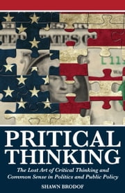 Pritical Thinking: The Lost Art of Critical Thinking and Common Sense in Politics and Public Policy ebook by Shawn Brodof