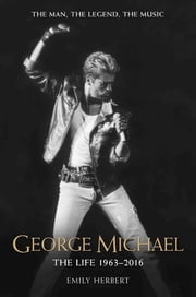 George Michael - The Life: 1963-2016 - The Man, The Legend, The Music ebook by Emily Herbert