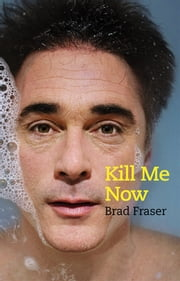 Kill Me Now ebook by Brad Fraser