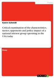 Critical examination of the characteristics, tactics, opponents and policy impact of a national interest group operating in the USA today ebook by Katrin Schmidt