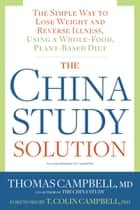 The China Study Solution - The Simple Way to Lose Weight and Reverse Illness, Using a Whole-Food, Plant-Based Diet ebook by