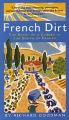 French Dirt: The Story of a Garden in the South of France ebook by Richard Goodman