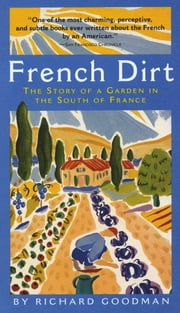 French Dirt: The Story of a Garden in the South of France - The Story of a Garden in the South of France ebook by Richard Goodman