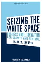 Seizing the White Space - Business Model Innovation for Growth and Renewal ebook by Mark W. Johnson, A.G. Lafley