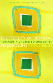 Fidelity of Betrayal: Toward a Church Beyond Belief - Toward a Church Beyond Belief ebook by Peter Rollins