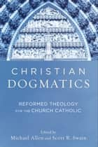 Christian Dogmatics - Reformed Theology for the Church Catholic ebook by Michael Allen, Scott R. Swain