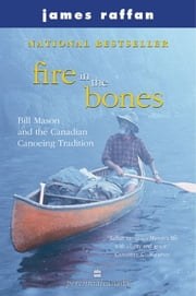 Fire In The Bones - Bill Mason and the Canadian Canoeing Tradition ebook by James Raffan