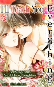 I'll Teach You Everything Vol.3 (TL Manga) - A Dangerous Next Door Neighbor ebook by Kei Shichiri