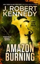 Amazon Burning - A James Acton Thriller, Book #10 ebook by J. Robert Kennedy