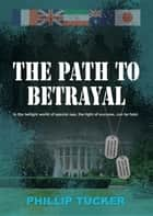 The Path To Betrayal ebook by Phillip J Tucker