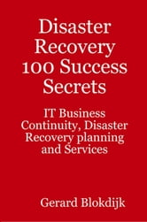 Disaster Recovery 100 Success Secrets: IT Business Continuity, Disaster Recovery Planning and Services ebook by Blokdijk, Gerard