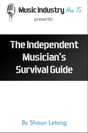 The Independent Musician's Survival Guide - Music Industry How To, #1 ebook by Shaun Letang