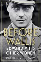 Before Wallis - Edward VIII's Other Women ebook by Rachel Trethewey