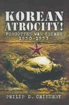 Korean Atrocity! ebook by Philip D. Chinnery