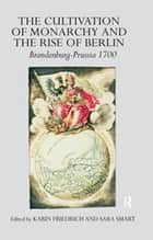 The Cultivation of Monarchy and the Rise of Berlin - Brandenburg-Prussia 1700 ebook by Karin Friedrich, Sara Smart
