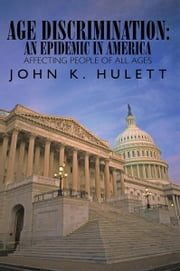 AGE DISCRIMINATION: AN EPIDEMIC IN AMERICA AFFECTING PEOPLE OF ALL AGES ebook by JOHN K. HULETT
