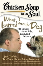 Chicken Soup for the Soul: What I Learned from the Dog - 101 Stories about Life, Love, and Lessons ebook by Jack Canfield,Mark Victor Hansen,Amy Newmark