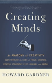 Creating Minds - An Anatomy of Creativity as Seen Through the Lives of Freud, Einstein, Picasso, Stravinsky, Eliot, G ebook by Howard E. Gardner