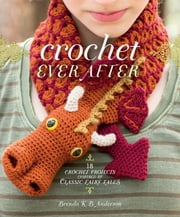 Crochet Ever After - 18 Crochet Projects Inspired by Classic Fairy Tales ebook by Brenda K.B. Anderson
