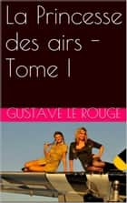 La Princesse des airs - Tome I ebook by Gustave Le Rouge, Gustave Guitton
