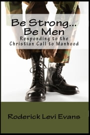 Be Strong... Be Men: Responding to the Christian Call to Manhood ebook by Roderick L. Evans