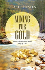 Mining for Gold - Going Deeper in the Word Day by Day ebook by R A Hudson